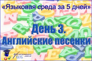 """""""Языковая среда за 5 дней"""". День 3. Английские песенки"""